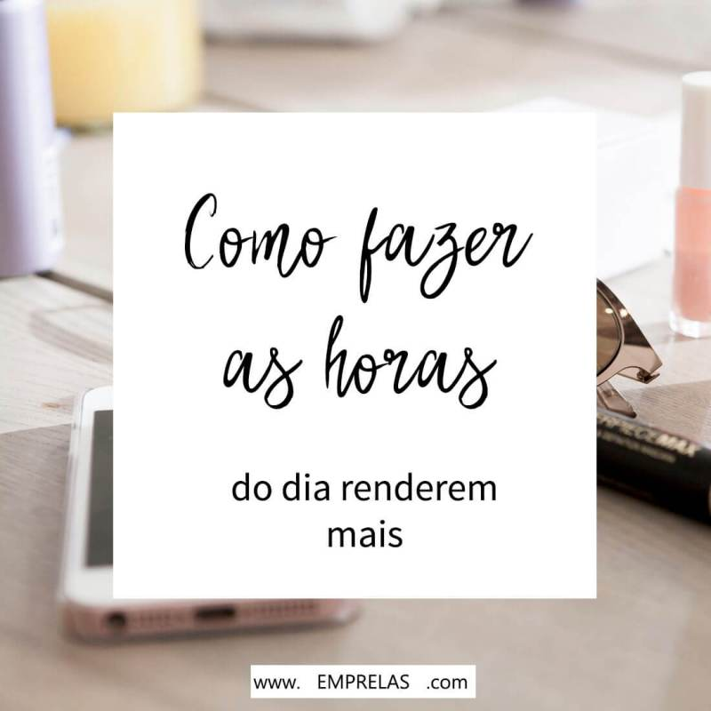 Mais tempo: Como fazer as horas do dia renderem mais?