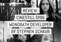 Review - CineStill Df96 Monobath developer - by Stephen Schaub