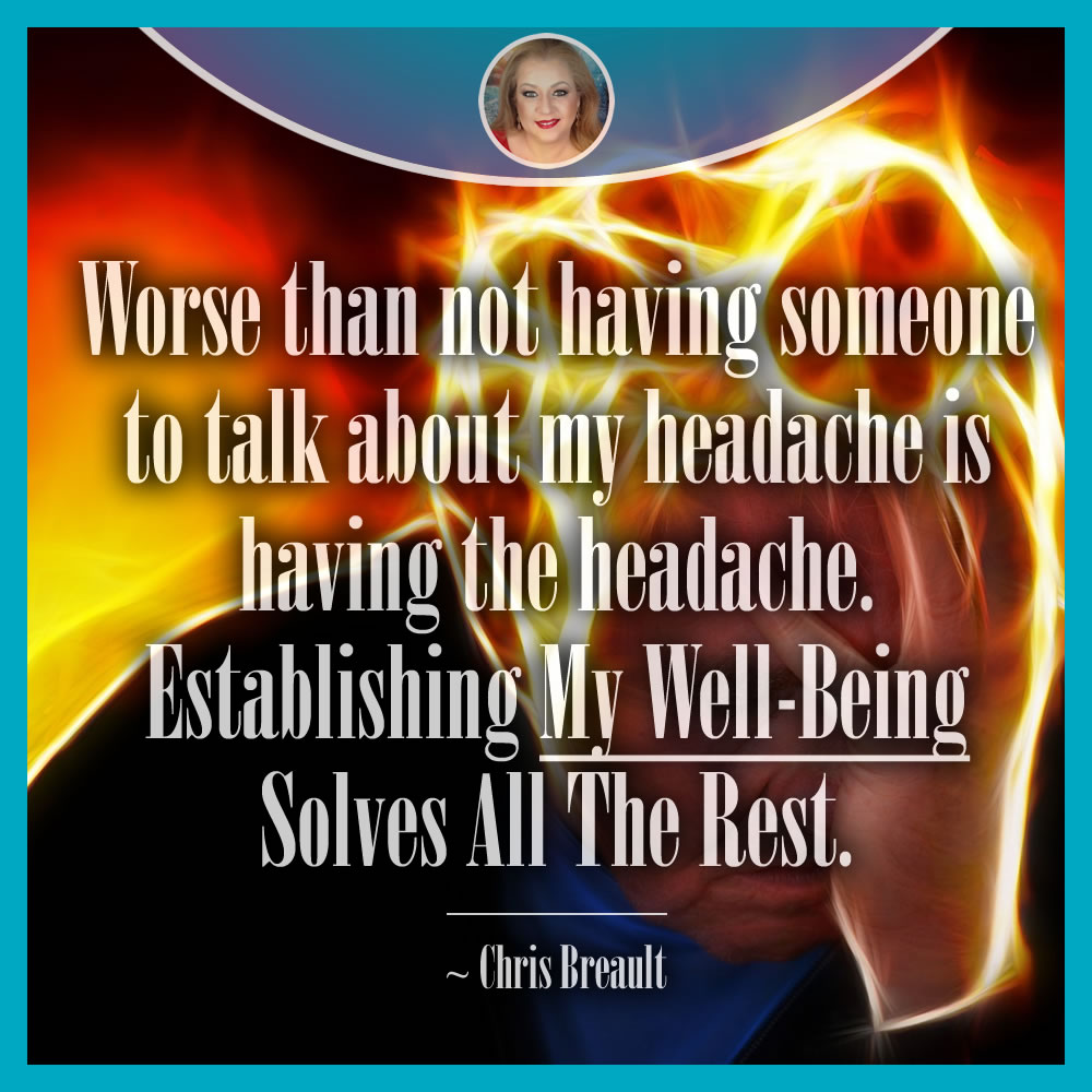 Worse than not having someone to talk about my headache is having the headache. Establishing my well-being solves all the rest!