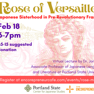 Rose of Versailles flyer in gold, rose, purple, and light pink. The image is a vintage etching-style illustration of Marie Antoinette surrounded by roses and wrought iron design. Other text reads: Japanese culture through manga series. Rose of Versailles: Japanese Sisterhood in Pre-Revolutionary France. Feb 18, 6-7pm, $5-15 donation. Virtual lecture by Dr. Jon Holt, Associate Professor of Janpanese Language and Literature at Portland State University.