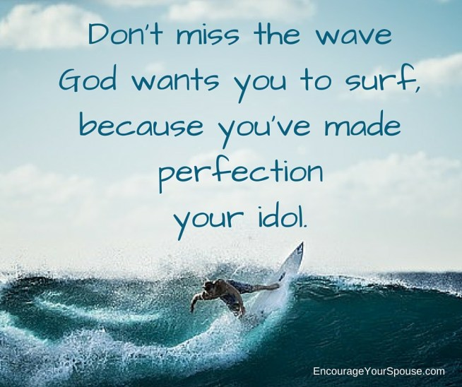 Be a work in progress -Don't miss the wave God wants you to surf, because you've made perfection your idol.- FB