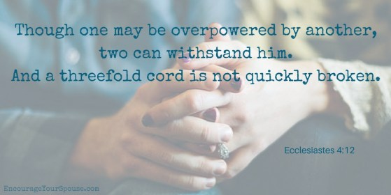 Pray together - Though one may be overpowered by another, two can withstand him. And a threefold cord is not quickly broken.