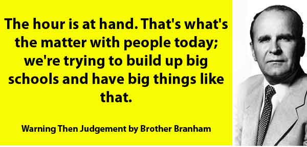The hour is at hand. That's what's the matter with people today; we're trying to build up big schools and have big things like that. Warning Then Judgement by Brother Branham