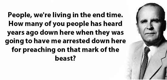 People, we're living in the end time. How many of you people has heard years ago down here when they was going to have me arrested down here for preaching on that mark of the beast?
