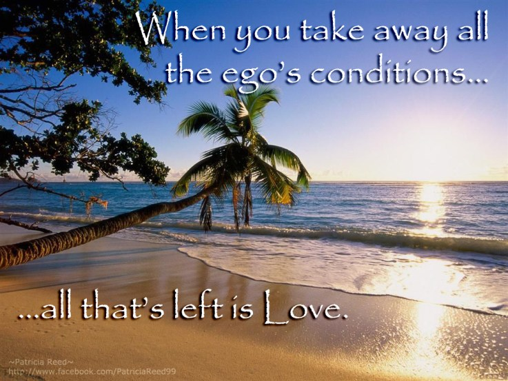 When you take away all the ego's conditions... all that's left is Love.