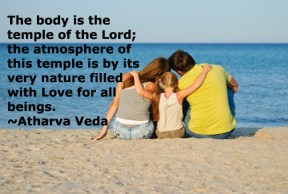 """""""The body is the temple of the Lord; the atmosphere of this temple is by its very nature filled with Love for all beings."""" ~Atharva Veda~"""
