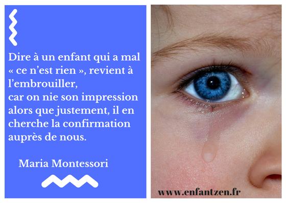 Dire à un enfant qui a mal « ce n'est rien », revient à l'embrouiller, car on nie son impression alors que justement, il en cherche la confirmation auprès de nous.