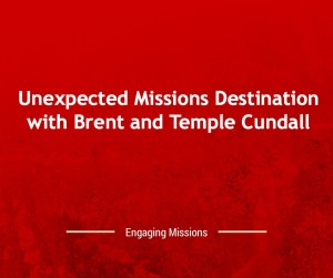 Unexpected Missions Destination with Brent and Temple Cundall