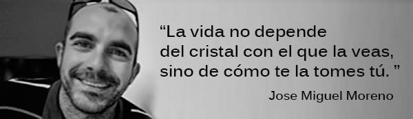La vida no depende del cristal con el que la veas, sino de cómo te la tomes tú. Jose Miguel Moreno