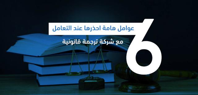 6 عوامل احذرها عند التعامل مع شركة ترجمة قانونية