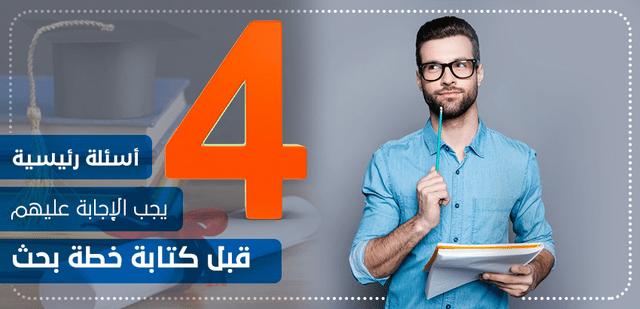 4 أسئلة رئيسية يجب الإجابة عليهم قبل كتابة خطة بحث