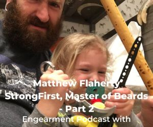 Engearment Podcast Matthew Flaherty - StrongFirst, Father and Bearded Badass Part 2 6