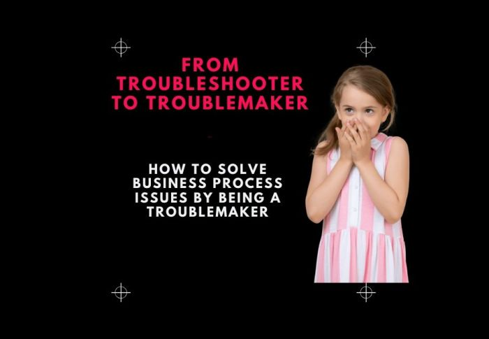 Troubleshooter to Troublemaker