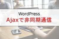 [WordPress]Ajaxを使ってデータをPOST!非同期にデータをやり取りする方法