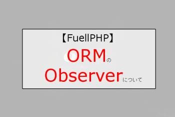 【FuelPHP】CRUDなデータのuptedated_atの更新日時が勝手に変更されないようにしたい!ORMのobserver(オブザーバー)を無効化する方法
