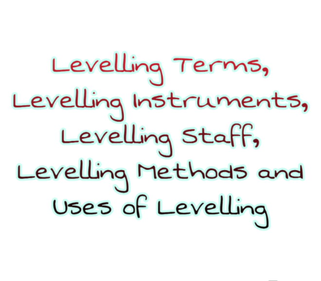 Levelling Terms, Levelling Instruments, Levelling Staff, Levelling Methods and Uses of Levelling