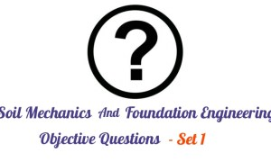 Soil Mechanics And Foundation Engineering Objective Questions - Set 1