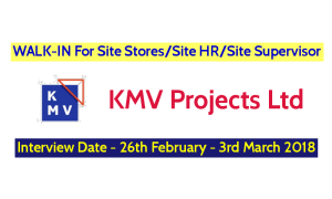 KMV Projects Ltd WALK-IN For Site StoresSite HRSite Supervisor - Interview Date - 26th February - 3rd March 2018