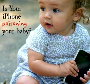Is-Your-iPhone-Poisoning-Your-Baby