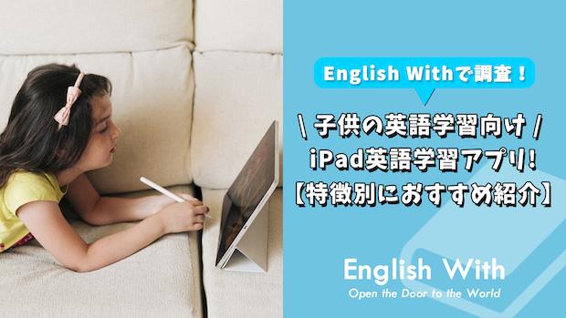 iPadで学ぶ子供向けのおすすめ英語アプリは?【特徴別に解説】