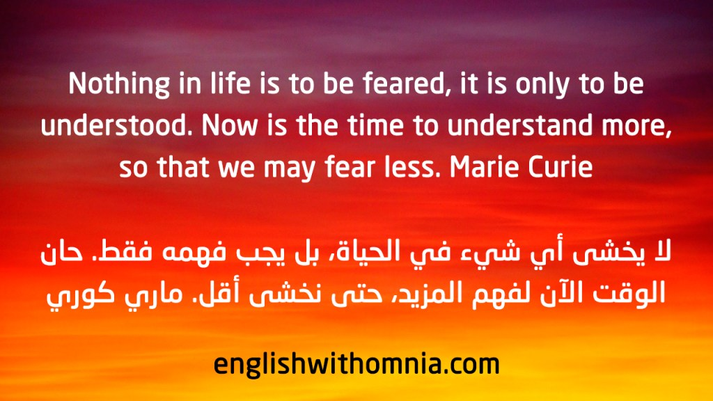 Nothing in life is to be feared, it is only to be understood. Now is the time to understand more, so that we may fear less. Marie Curie