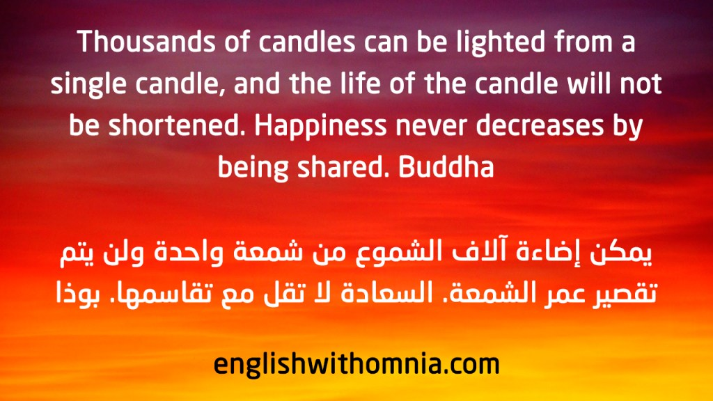 Thousands of candles can be lighted from a single candle, and the life of the candle will not be shortened. Happiness never decreases by being shared.