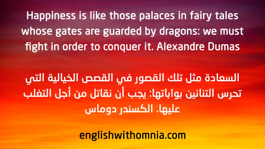 Happiness is like those palaces in fairy tales whose gates are guarded by dragons: we must fight in order to conquer it. Alexandre Dumas