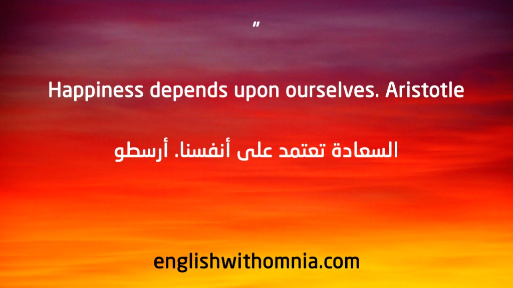 Happiness depends upon ourselves. Aristotle