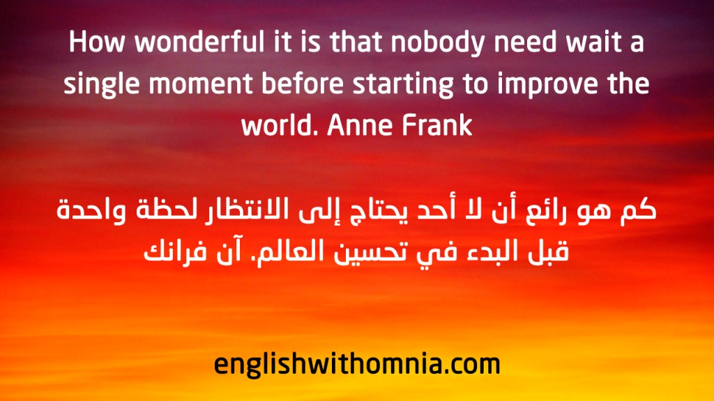 How wonderful it is that nobody need wait a single moment before starting to improve the world. Anne Frank