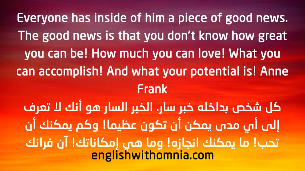 Everyone has inside of him a piece of good news. The good news is that you don't know how great you can be! How much you can love! What you can accomplish! And what your potential is! Anne Frank