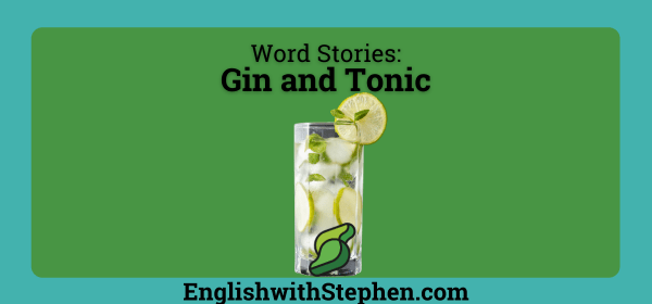 The story behind the words of the ingredients in gin and tonic. By English with Stephen
