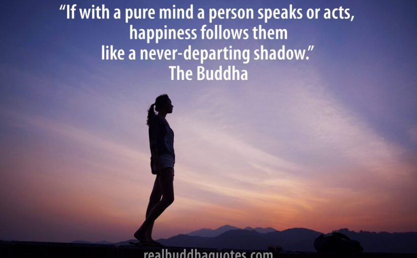 """If with a pure mind a person speaks or acts, happiness follows them like a never-departing shadow."" – Real Buddha Quotes"