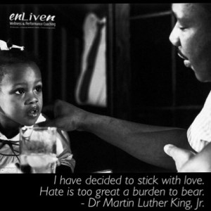 Quote from Dr. Martin Luther King, Jr. I have decided to stick with love. Hate is too great a burden to bear. enLiven Wellness Life Coaching Toledo. Life Coach Todd Smith Blissfield