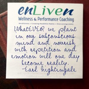 "Earl Nightingale quote on an Enliven Wellness Coaching sticky note, ""Whatever we plant in our unconscious mind and nourish with repetition and emotion will one day become reality."""