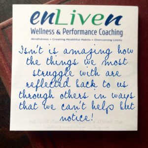 "Enliven Wellness Life Coaching sticky note reading, ""Isn't is amazing how the things we most struggle with are reflected back to us through others in ways that we can't help but notice?"" - Todd Smith Blissfield"