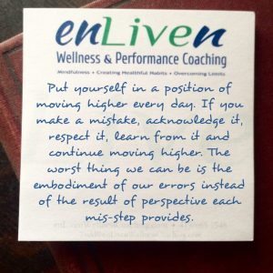 """Enliven Wellness Life Coaching Toledo sticky note reading, """"Put yourself in a position of moving higher every day. If you make a mistake, acknowledge it, respect it, learn from it and continue moving higher. The worst thing we can be is the embodiment of our errors instead of the result of perspective each mis-step provides."""" - Todd Smith Blissfield"""