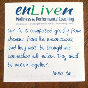 """Enliven Wellness Life Coaching sticky note reading, """"Our lives are composed greatly from dreams, from the unconscious, and they must be brought into connection with action. They must be woven together."""" Anaïs Nin"""