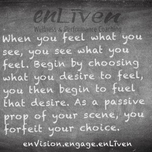 """Todd Smith quote on Enliven Wellness Coaching chalkboard reading, """"When you feel what you see, you see what you feel. Begin by choosing what you desire to feel, you then begin to fuel what you desire. As a passive prop of your scene, forfeit your choice."""""""