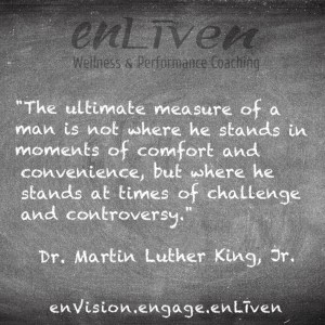 Martin Luther King, Jr. quote on Enliven Wellness Coaching chalkboard reading, The ultimate measure of a man is not where he stands in moments of comfort and convenience, but where he stands at times of challenge and controversy.