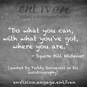 "Quote on Enliven Wellness Coaching chalkboard by Squire Bill Widener reading, ""Do what you can, with what you've got, where you are."""