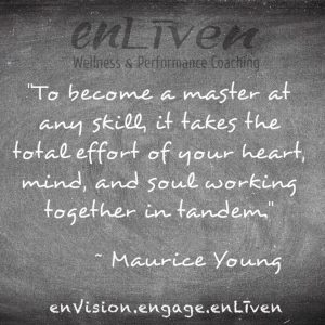 "Quote on enLiven Wellness Life Coaching chalkboard reading, ""To become a master at any skill, it takes the total effort of your heart, mind, and soul working together in tandem."" ~ Maurice Young"