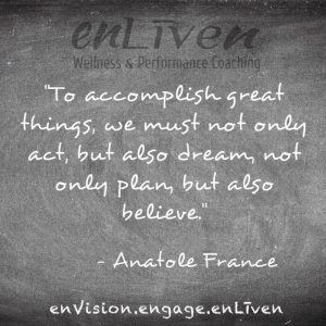 "Anatole France quote on enLiven Wellness Life Coaching chalkboard reading, ""To accomplish great things, we must not only act, but also dream, not only plan, but also believe."" enliven wellness life coaching Toledo. Life Coach Todd Smith Blissfield"