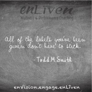 "Quote on enLiven Wellness Life Coaching chalkboard reading, ""All of the labels you've been given don't have to stick."" - Todd Smith - Todd Smith Life Coach Toledo, Blissfield"