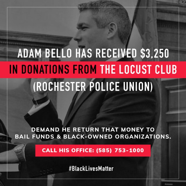 Adam Bello has received 3250 dollars in donations from the Locust Club, Rochester police union.  Demand he return that money to bail funds and black owned organizations.  Call his office, 585-753-1000.