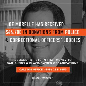 Joe Morelle has received 44700 dollars in donations from police and correctional officers' lobbies. Demand he return that money to bail funds and black owned organizations. Call his office, 585-232-4850.