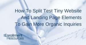 How To Split Test Tiny Website And Landing Page Elements To Gain More Organic Inquiries From Enrollment Resources