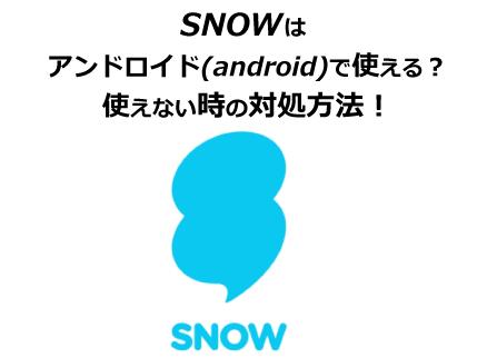 SNOWはアンドロイド(android)で使える?使えない時の対処方法!