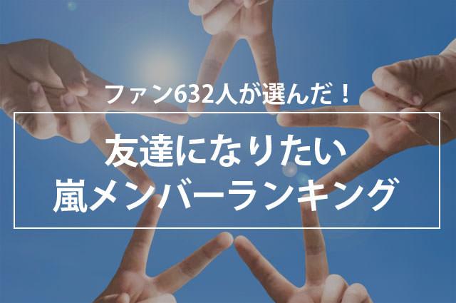 ファン632人が選んだ!友達になりたい嵐メンバーランキング
