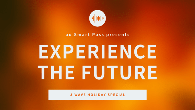 『J-WAVE HOLIDAY SPECIAL au Smart Pass presents EXPERIENCE THE FUTURE』をauスマートパスプレミアムで2021年2月23日に生配信