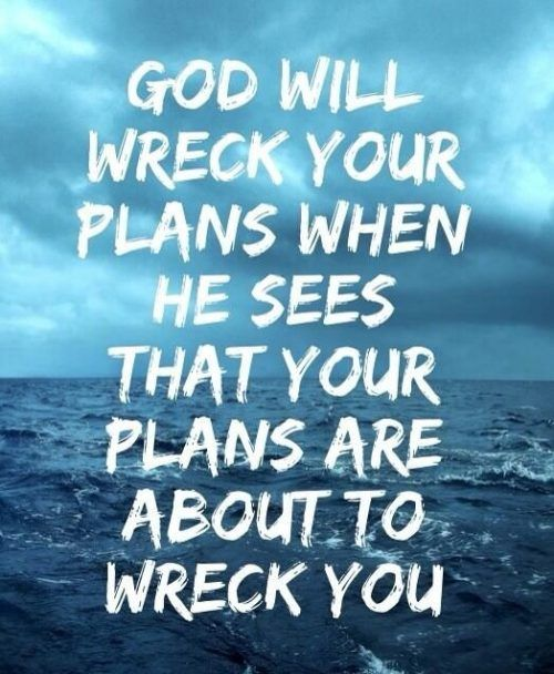 God will wreck your plans when he sees that your plans are about to wreck you.